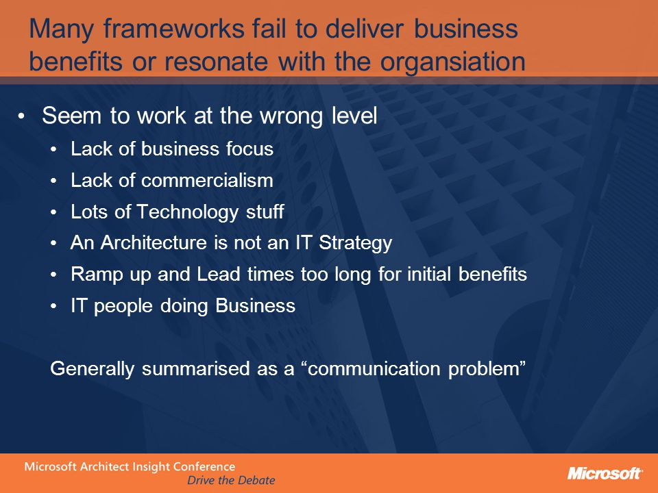 Many frameworks fail to deliver business benefits or resonate with the organsiation Seem to work at the wrong level Lack of business focus Lack of commercialism Lots of Technology stuff An Architecture is not an IT Strategy Ramp up and Lead times too long for initial benefits IT people doing Business Generally summarised as a communication problem