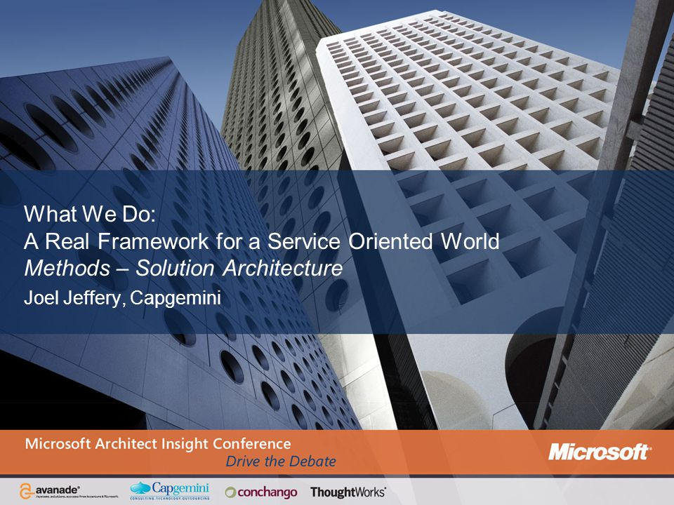 What We Do: A Real Framework for a Service Oriented World Methods – Solution Architecture Joel Jeffery, Capgemini