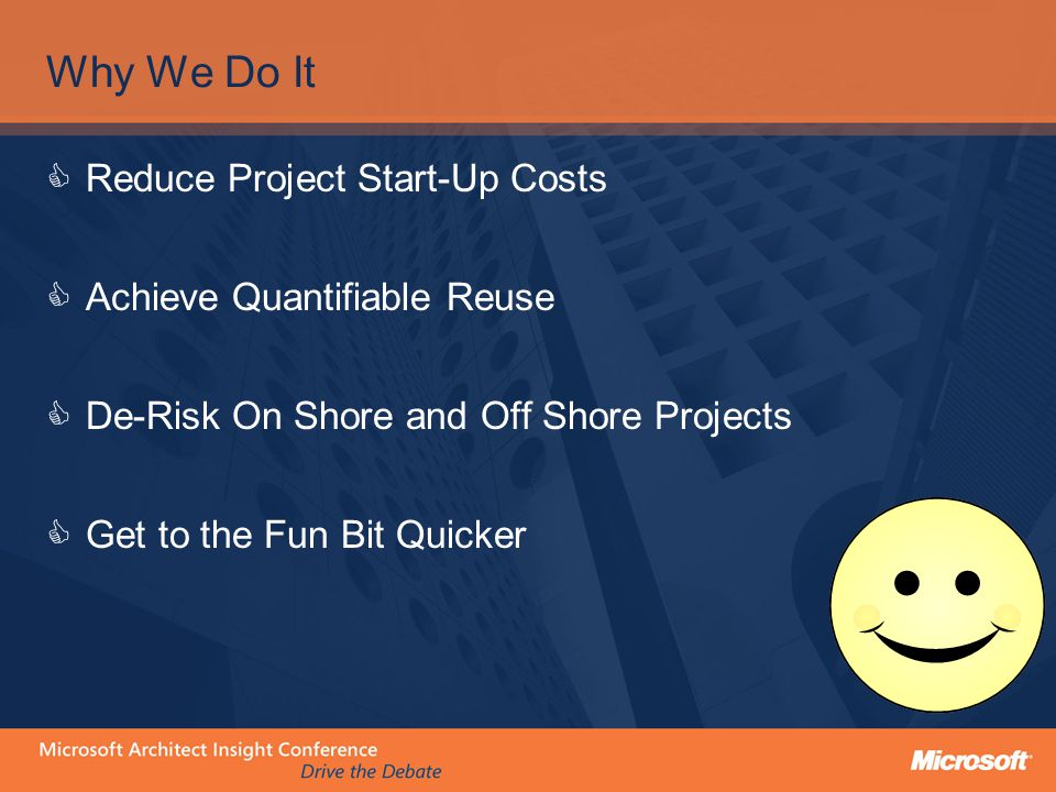 Why We Do It  Reduce Project Start-Up Costs  Achieve Quantifiable Reuse  De-Risk On Shore and Off Shore Projects  Get to the Fun Bit Quicker
