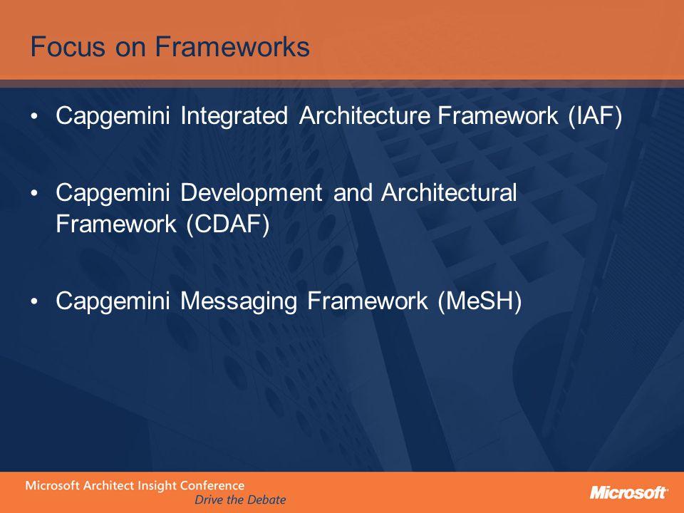Focus on Frameworks Capgemini Integrated Architecture Framework (IAF) Capgemini Development and Architectural Framework (CDAF) Capgemini Messaging Fra