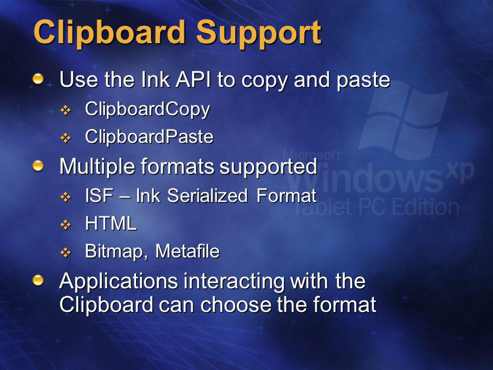 Clipboard Support Use the Ink API to copy and paste  ClipboardCopy  ClipboardPaste Multiple formats supported  ISF – Ink Serialized Format  HTML  Bitmap, Metafile Applications interacting with the Clipboard can choose the format