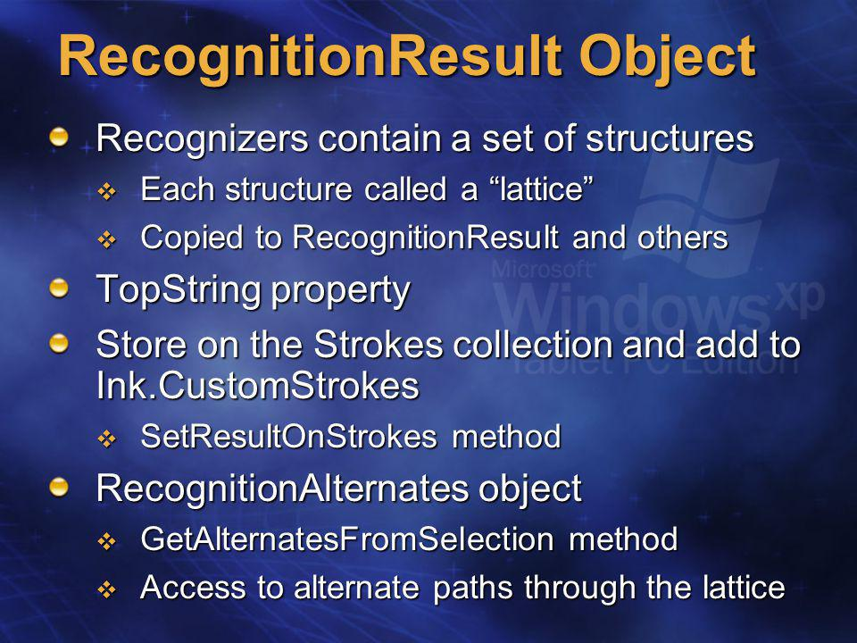 RecognitionResult Object Recognizers contain a set of structures  Each structure called a lattice  Copied to RecognitionResult and others TopString property Store on the Strokes collection and add to Ink.CustomStrokes  SetResultOnStrokes method RecognitionAlternates object  GetAlternatesFromSelection method  Access to alternate paths through the lattice