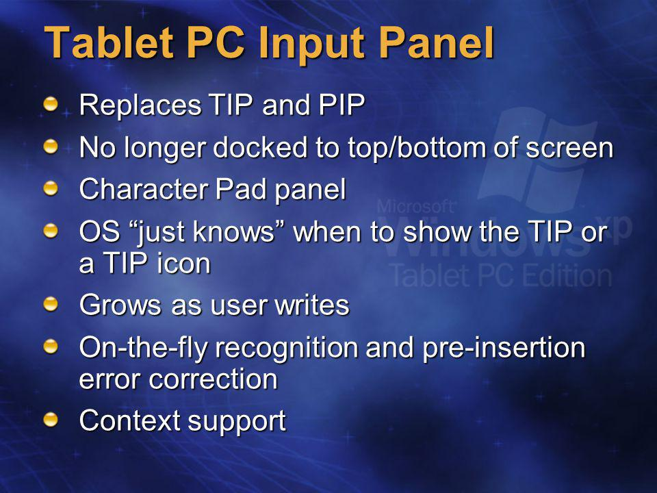 Tablet PC Input Panel Replaces TIP and PIP No longer docked to top/bottom of screen Character Pad panel OS just knows when to show the TIP or a TIP icon Grows as user writes On-the-fly recognition and pre-insertion error correction Context support
