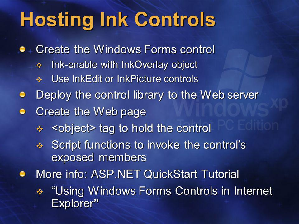 Hosting Ink Controls Create the Windows Forms control  Ink-enable with InkOverlay object  Use InkEdit or InkPicture controls Deploy the control library to the Web server Create the Web page  tag to hold the control  Script functions to invoke the control's exposed members More info: ASP.NET QuickStart Tutorial  Using Windows Forms Controls in Internet Explorer