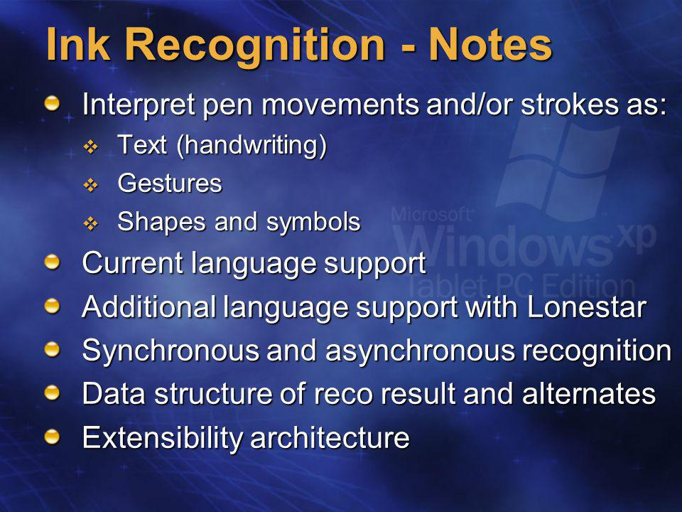 Ink Recognition - Notes Interpret pen movements and/or strokes as:  Text (handwriting)  Gestures  Shapes and symbols Current language support Additional language support with Lonestar Synchronous and asynchronous recognition Data structure of reco result and alternates Extensibility architecture
