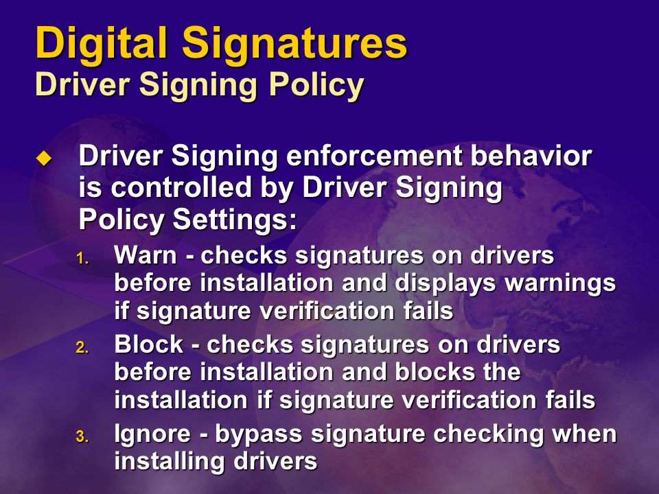 Digital Signatures Driver Signing Policy  Driver Signing enforcement behavior is controlled by Driver Signing Policy Settings: 1. Warn - checks signa