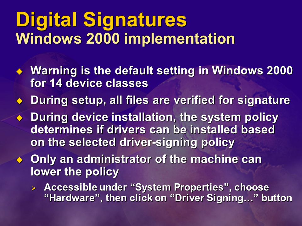 Digital Signatures Windows 2000 implementation  Warning is the default setting in Windows 2000 for 14 device classes  During setup, all files are verified for signature  During device installation, the system policy determines if drivers can be installed based on the selected driver-signing policy  Only an administrator of the machine can lower the policy  Accessible under System Properties , choose Hardware , then click on Driver Signing… button