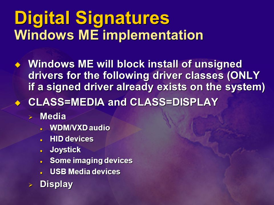 Digital Signatures Windows ME implementation  Windows ME will block install of unsigned drivers for the following driver classes (ONLY if a signed driver already exists on the system)  CLASS=MEDIA and CLASS=DISPLAY  Media WDM/VXD audio WDM/VXD audio HID devices HID devices Joystick Joystick Some imaging devices Some imaging devices USB Media devices USB Media devices  Display