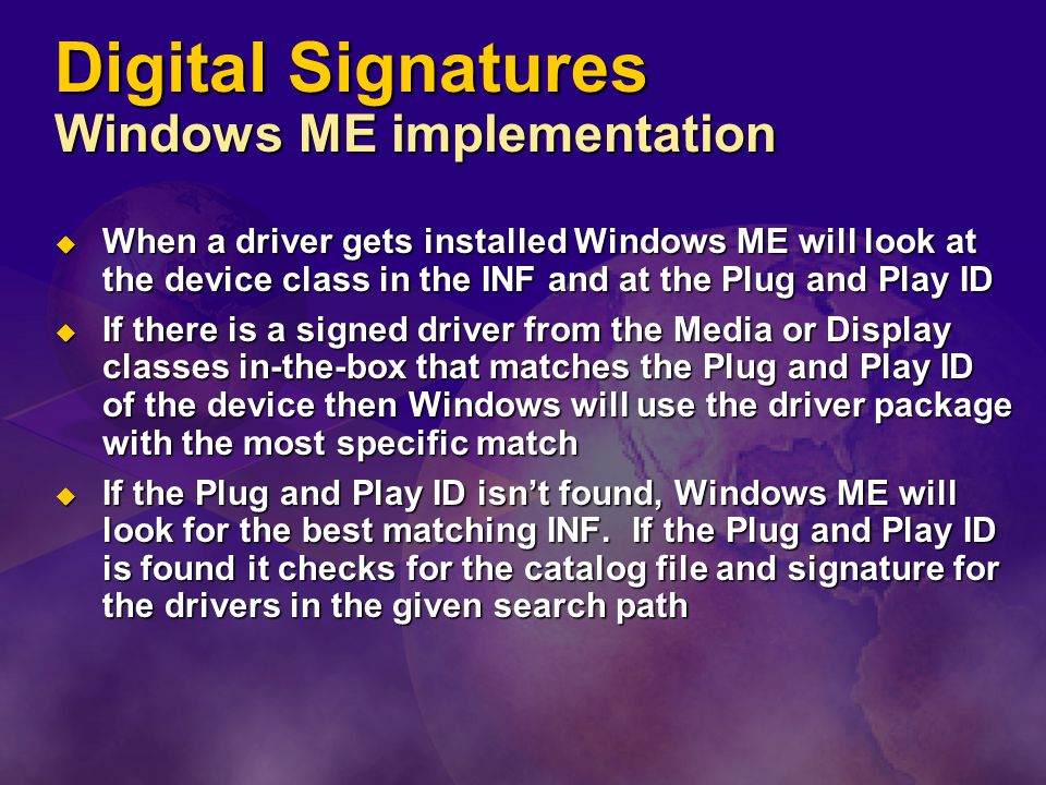 Digital Signatures Windows ME implementation  When a driver gets installed Windows ME will look at the device class in the INF and at the Plug and Play ID  If there is a signed driver from the Media or Display classes in-the-box that matches the Plug and Play ID of the device then Windows will use the driver package with the most specific match  If the Plug and Play ID isn't found, Windows ME will look for the best matching INF.