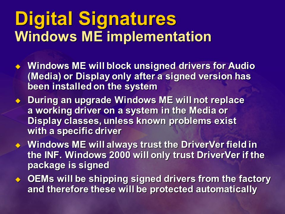 Digital Signatures Windows ME implementation  Windows ME will block unsigned drivers for Audio (Media) or Display only after a signed version has been installed on the system  During an upgrade Windows ME will not replace a working driver on a system in the Media or Display classes, unless known problems exist with a specific driver  Windows ME will always trust the DriverVer field in the INF.