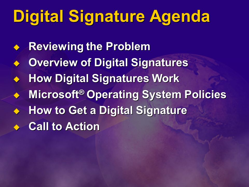 Digital Signature Agenda  Reviewing the Problem  Overview of Digital Signatures  How Digital Signatures Work  Microsoft ® Operating System Policies  How to Get a Digital Signature  Call to Action