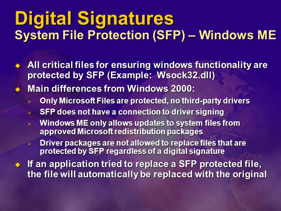 Digital Signatures System File Protection (SFP) – Windows ME  All critical files for ensuring windows functionality are protected by SFP (Example: Wsock32.dll)  Main differences from Windows 2000:  Only Microsoft Files are protected, no third-party drivers  SFP does not have a connection to driver signing  Windows ME only allows updates to system files from approved Microsoft redistribution packages  Driver packages are not allowed to replace files that are protected by SFP regardless of a digital signature  If an application tried to replace a SFP protected file, the file will automatically be replaced with the original