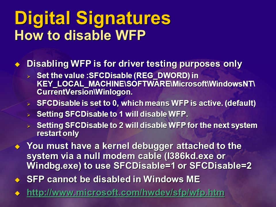 Digital Signatures How to disable WFP  Disabling WFP is for driver testing purposes only  Set the value :SFCDisable (REG_DWORD) in KEY_LOCAL_MACHINE\SOFTWARE\Microsoft\WindowsNT\ CurrentVersion\Winlogon.