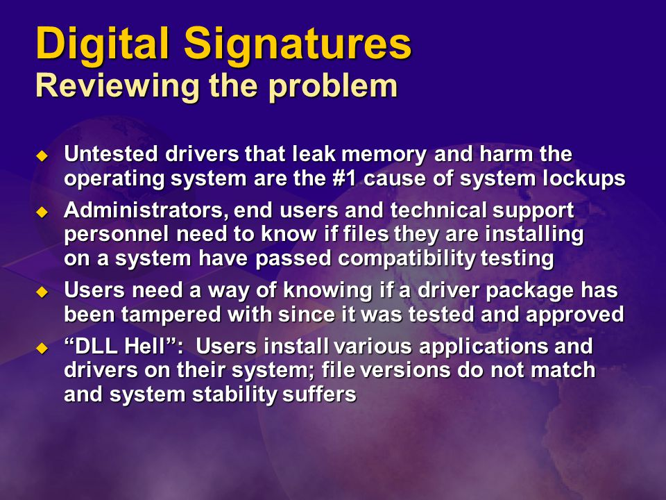 Digital Signatures Reviewing the problem  Untested drivers that leak memory and harm the operating system are the #1 cause of system lockups  Administrators, end users and technical support personnel need to know if files they are installing on a system have passed compatibility testing  Users need a way of knowing if a driver package has been tampered with since it was tested and approved  DLL Hell : Users install various applications and drivers on their system; file versions do not match and system stability suffers