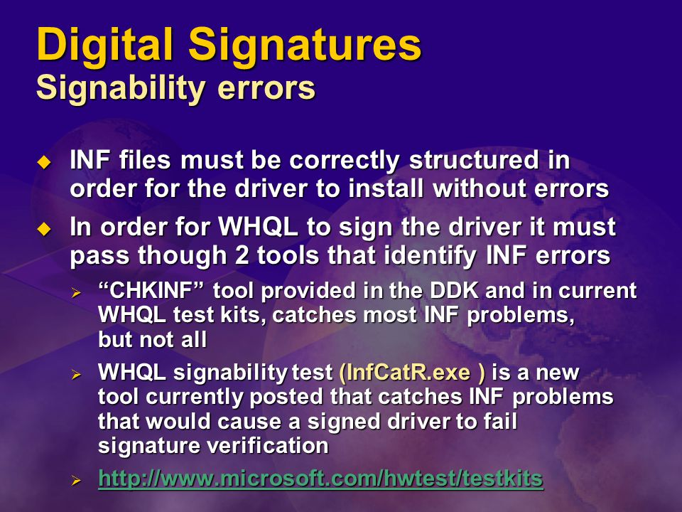 Digital Signatures Signability errors  INF files must be correctly structured in order for the driver to install without errors  In order for WHQL to sign the driver it must pass though 2 tools that identify INF errors  CHKINF tool provided in the DDK and in current WHQL test kits, catches most INF problems, but not all  WHQL signability test (InfCatR.exe ) is a new tool currently posted that catches INF problems that would cause a signed driver to fail signature verification  http://www.microsoft.com/hwtest/testkits http://www.microsoft.com/hwtest/testkits