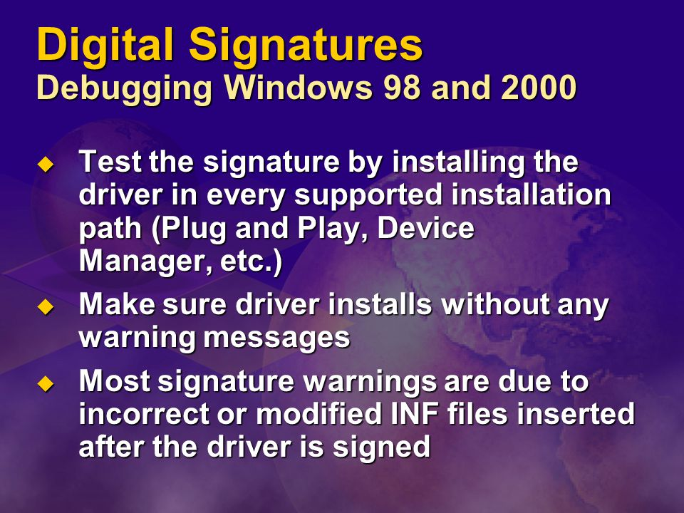 Digital Signatures Debugging Windows 98 and 2000  Test the signature by installing the driver in every supported installation path (Plug and Play, Device Manager, etc.)  Make sure driver installs without any warning messages  Most signature warnings are due to incorrect or modified INF files inserted after the driver is signed