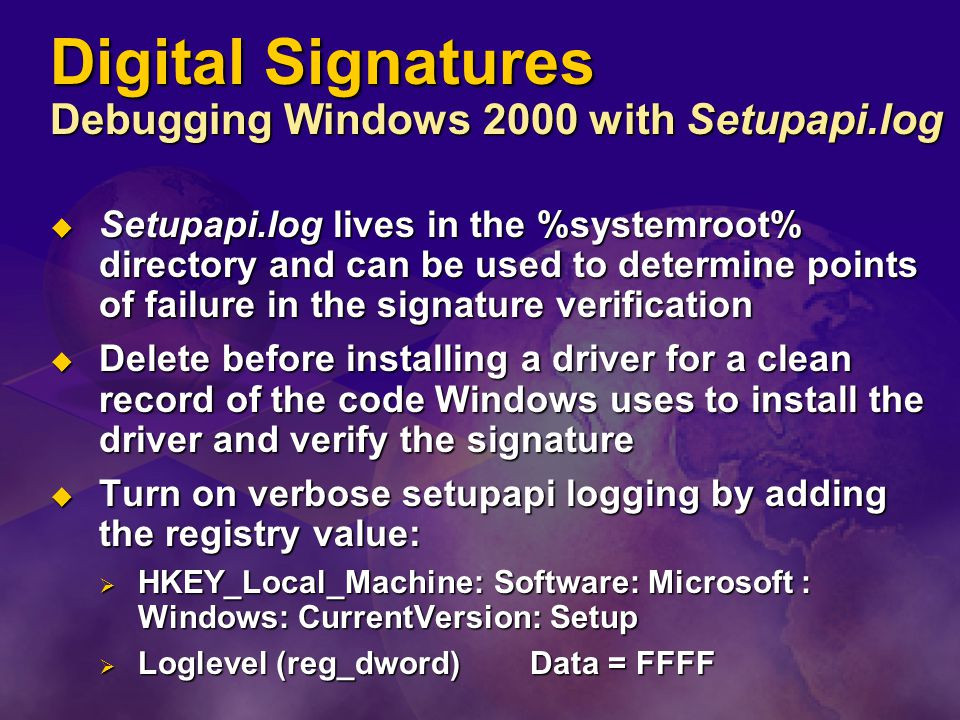 Digital Signatures Debugging Windows 2000 with Setupapi.log  Setupapi.log lives in the %systemroot% directory and can be used to determine points of failure in the signature verification  Delete before installing a driver for a clean record of the code Windows uses to install the driver and verify the signature  Turn on verbose setupapi logging by adding the registry value:  HKEY_Local_Machine: Software: Microsoft : Windows: CurrentVersion: Setup  Loglevel (reg_dword) Data = FFFF