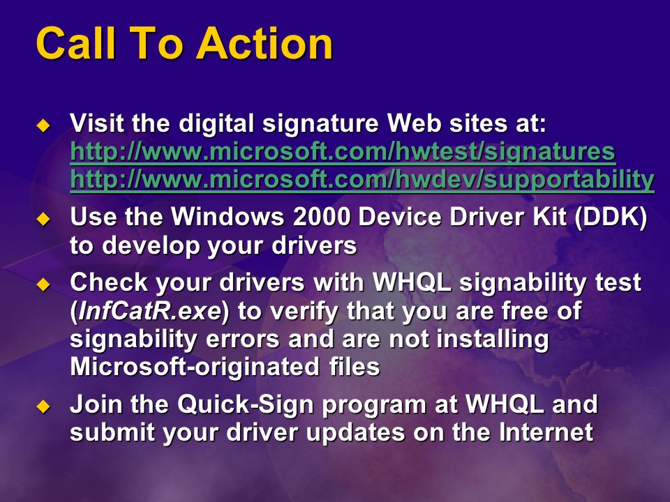 Call To Action  Visit the digital signature Web sites at: http://www.microsoft.com/hwtest/signatures http://www.microsoft.com/hwdev/supportability http://www.microsoft.com/hwtest/signatures http://www.microsoft.com/hwdev/supportability http://www.microsoft.com/hwtest/signatures http://www.microsoft.com/hwdev/supportability  Use the Windows 2000 Device Driver Kit (DDK) to develop your drivers  Check your drivers with WHQL signability test (InfCatR.exe) to verify that you are free of signability errors and are not installing Microsoft-originated files  Join the Quick-Sign program at WHQL and submit your driver updates on the Internet