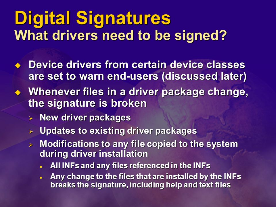 Digital Signatures What drivers need to be signed?  Device drivers from certain device classes are set to warn end-users (discussed later)  Whenever