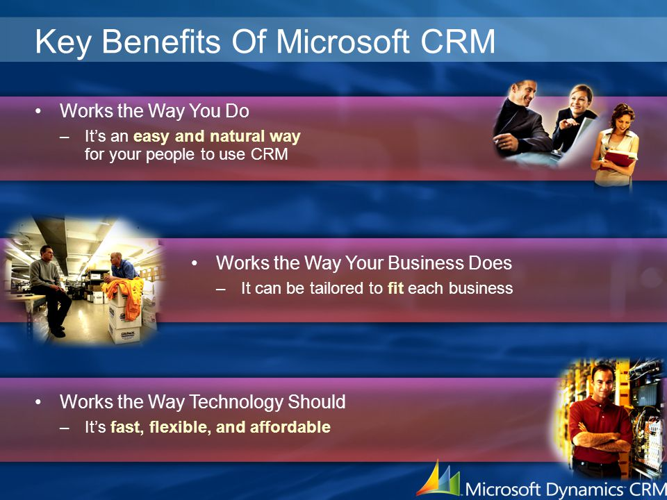 Key Benefits Of Microsoft CRM Works the Way You Do –It's an easy and natural way for your people to use CRM Works the Way Technology Should –It's fast