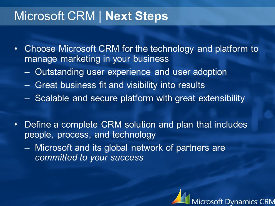 Microsoft CRM | Next Steps Choose Microsoft CRM for the technology and platform to manage marketing in your business –Outstanding user experience and