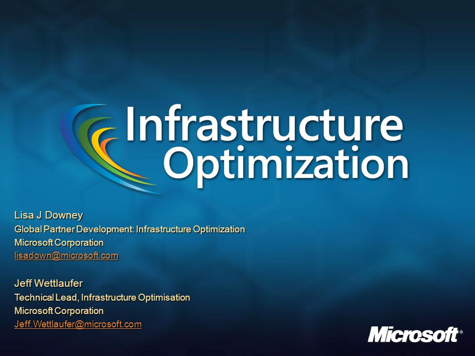 Lisa J Downey Global Partner Development: Infrastructure Optimization Microsoft Corporation lisadown@microsoft.com Jeff Wettlaufer Technical Lead, Inf
