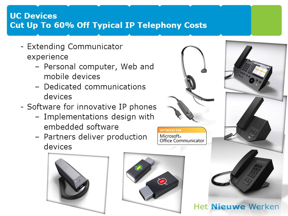 UC Devices Cut Up To 60% Off Typical IP Telephony Costs -Extending Communicator experience –Personal computer, Web and mobile devices –Dedicated communications devices -Software for innovative IP phones –Implementations design with embedded software –Partners deliver production devices