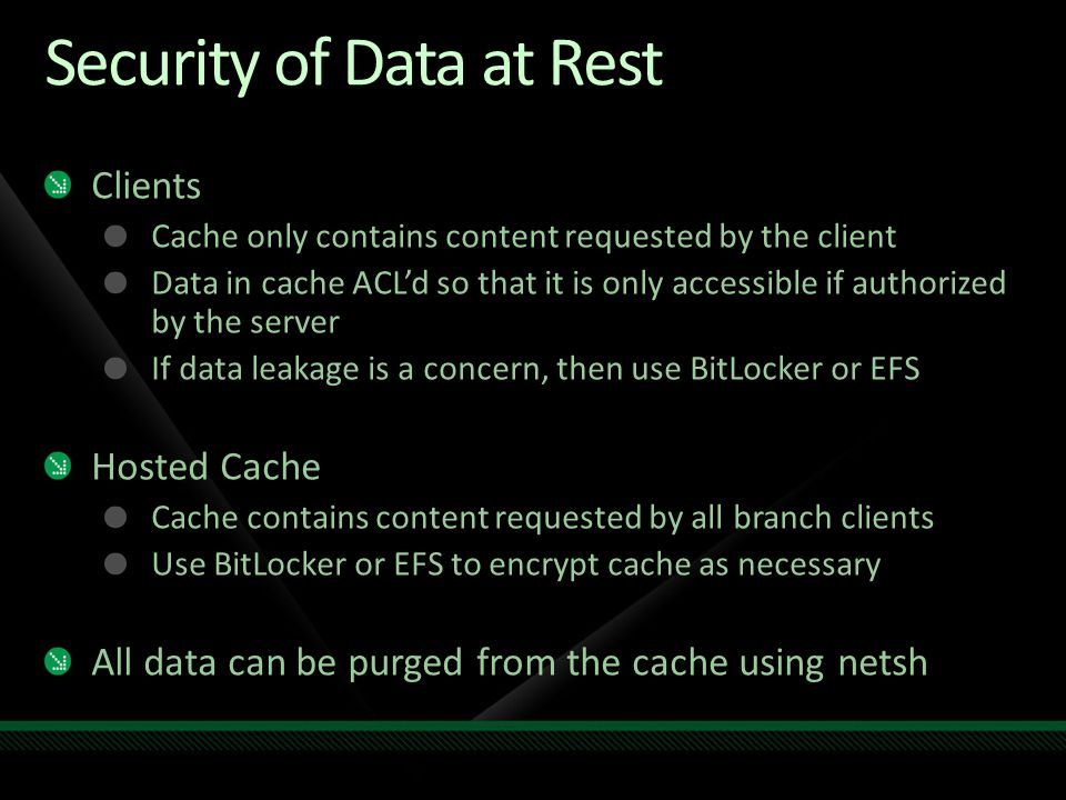 Security of Data at Rest Clients Cache only contains content requested by the client Data in cache ACL'd so that it is only accessible if authorized b