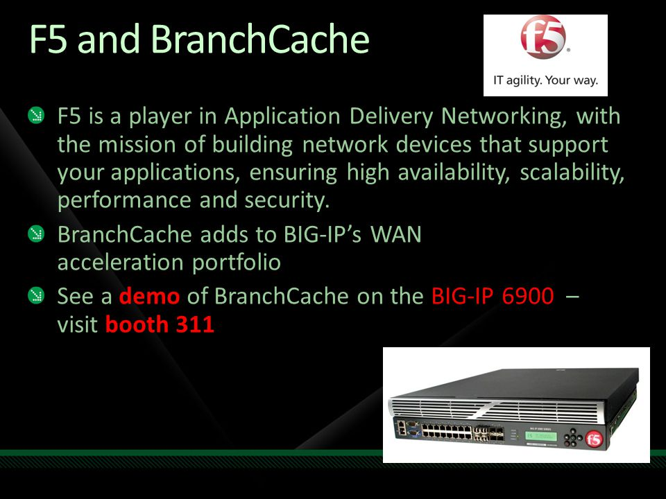 F5 and BranchCache F5 is a player in Application Delivery Networking, with the mission of building network devices that support your applications, ens