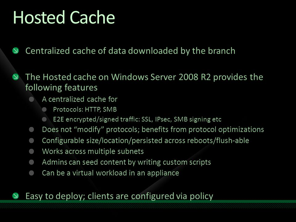 Hosted Cache Centralized cache of data downloaded by the branch The Hosted cache on Windows Server 2008 R2 provides the following features A centraliz