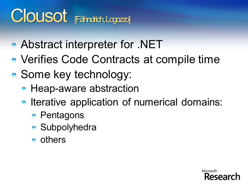 Abstract interpreter for.NET Verifies Code Contracts at compile time Some key technology: Heap-aware abstraction Iterative application of numerical domains: Pentagons Subpolyhedra others