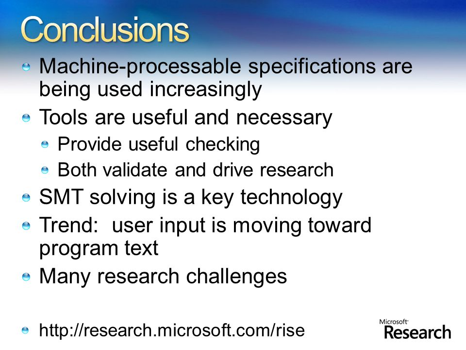 Machine-processable specifications are being used increasingly Tools are useful and necessary Provide useful checking Both validate and drive research SMT solving is a key technology Trend: user input is moving toward program text Many research challenges http://research.microsoft.com/rise