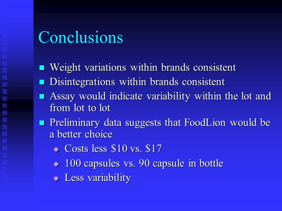 Conclusions Weight variations within brands consistent Weight variations within brands consistent Disintegrations within brands consistent Disintegrations within brands consistent Assay would indicate variability within the lot and from lot to lot Assay would indicate variability within the lot and from lot to lot Preliminary data suggests that FoodLion would be a better choice Preliminary data suggests that FoodLion would be a better choice  Costs less $10 vs.