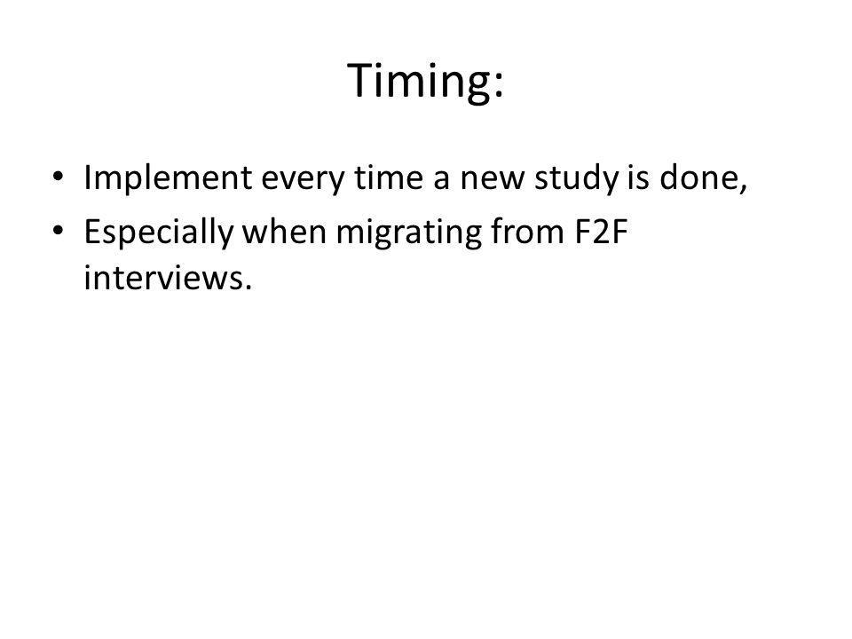 Timing: Implement every time a new study is done, Especially when migrating from F2F interviews.