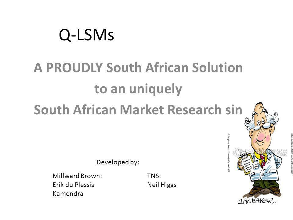 Q-LSMs A PROUDLY South African Solution to an uniquely South African Market Research sin Developed by: Millward Brown: Erik du Plessis Kamendra TNS: N