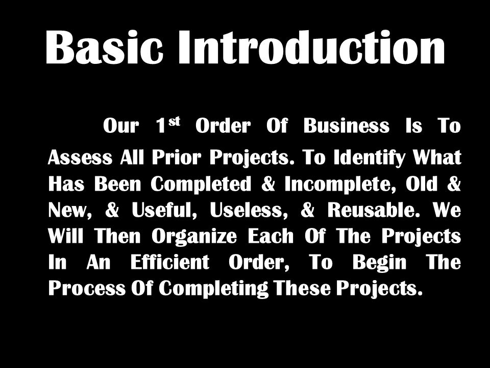 Basic Introduction Our 1 st Order Of Business Is To Assess All Prior Projects. To Identify What Has Been Completed & Incomplete, Old & New, & Useful,