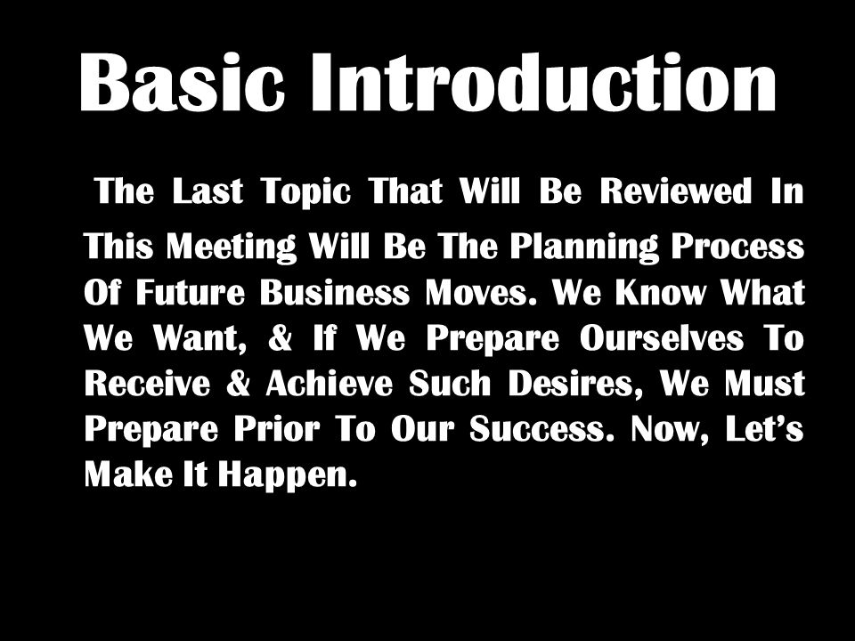 Basic Introduction The Last Topic That Will Be Reviewed In This Meeting Will Be The Planning Process Of Future Business Moves. We Know What We Want, &
