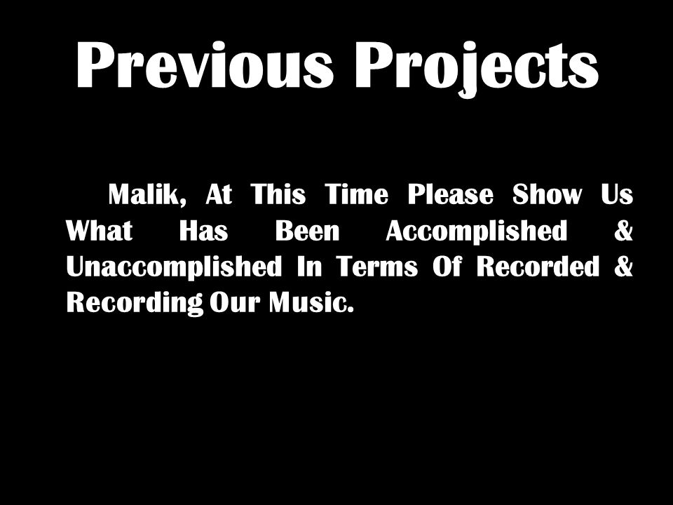 Previous Projects Malik, At This Time Please Show Us What Has Been Accomplished & Unaccomplished In Terms Of Recorded & Recording Our Music.