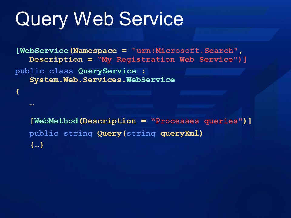 Query Web Service [WebService(Namespace = urn:Microsoft.Search , Description = My Registration Web Service )] public class QueryService : System.Web.Services.WebService { … [WebMethod(Description = Processes queries )] public string Query(string queryXml) {…}