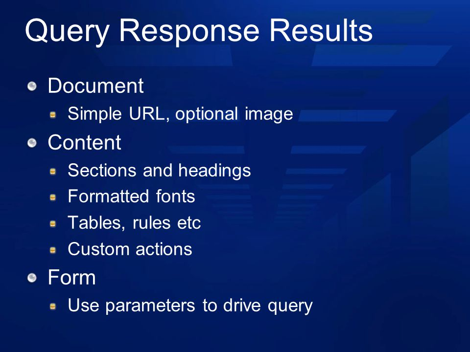 Query Response Results Document Simple URL, optional image Content Sections and headings Formatted fonts Tables, rules etc Custom actions Form Use parameters to drive query