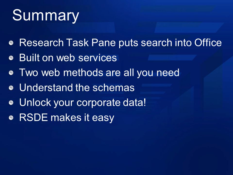 Summary Research Task Pane puts search into Office Built on web services Two web methods are all you need Understand the schemas Unlock your corporate data.