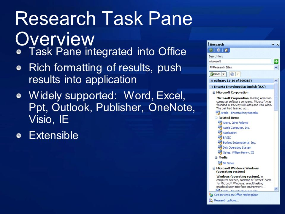 Research Task Pane Overview Task Pane integrated into Office Rich formatting of results, push results into application Widely supported: Word, Excel, Ppt, Outlook, Publisher, OneNote, Visio, IE Extensible