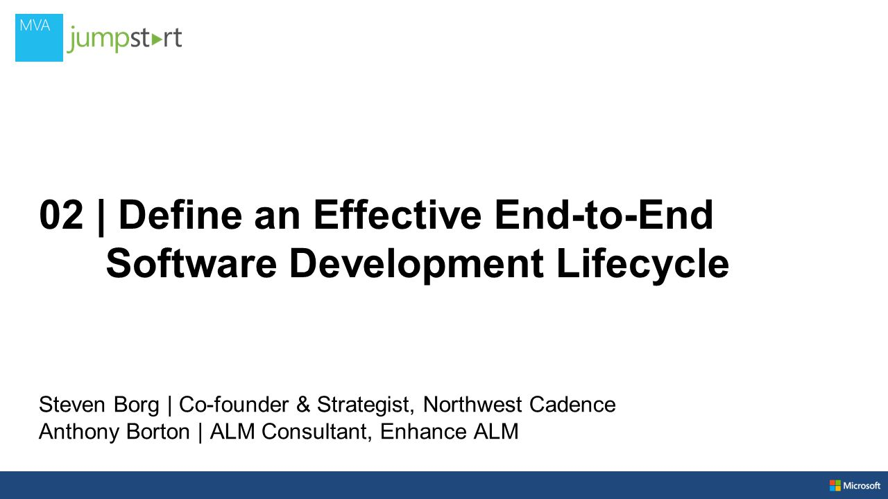 02 | Define an Effective End-to-End Software Development Lifecycle Steven Borg | Co-founder & Strategist, Northwest Cadence Anthony Borton | ALM Consultant, Enhance ALM