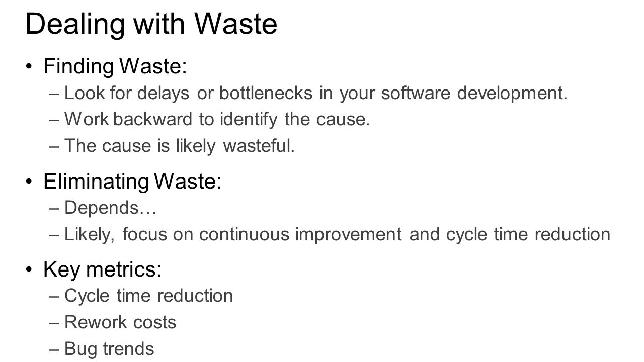 Dealing with Waste Finding Waste: –Look for delays or bottlenecks in your software development. –Work backward to identify the cause. –The cause is li