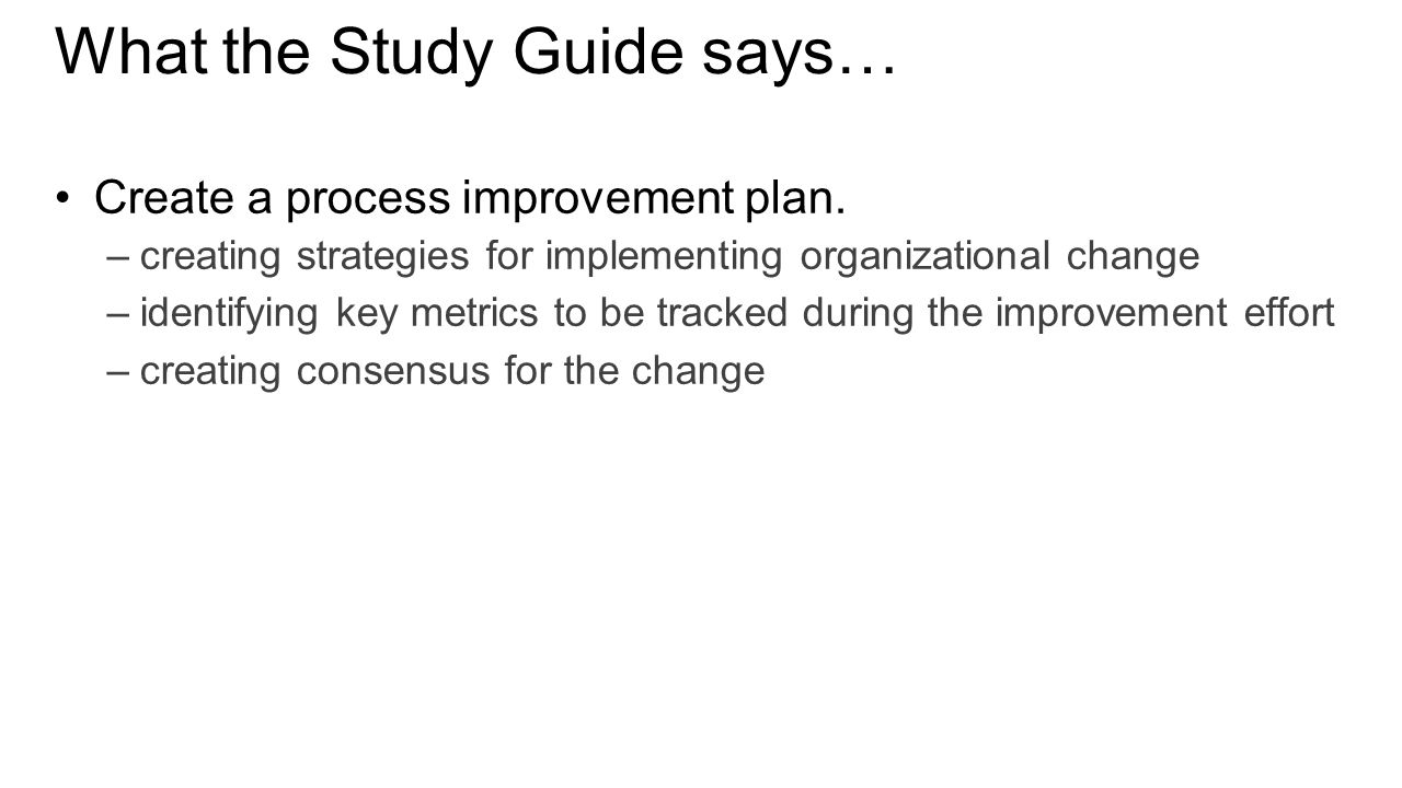 What the Study Guide says… Create a process improvement plan.