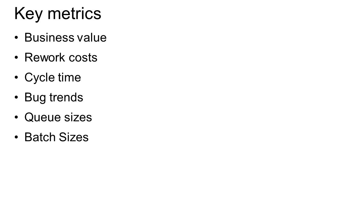 Key metrics Business value Rework costs Cycle time Bug trends Queue sizes Batch Sizes