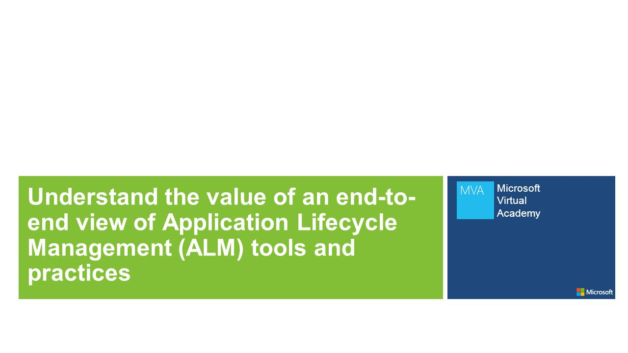 Microsoft Virtual Academy Understand the value of an end-to- end view of Application Lifecycle Management (ALM) tools and practices