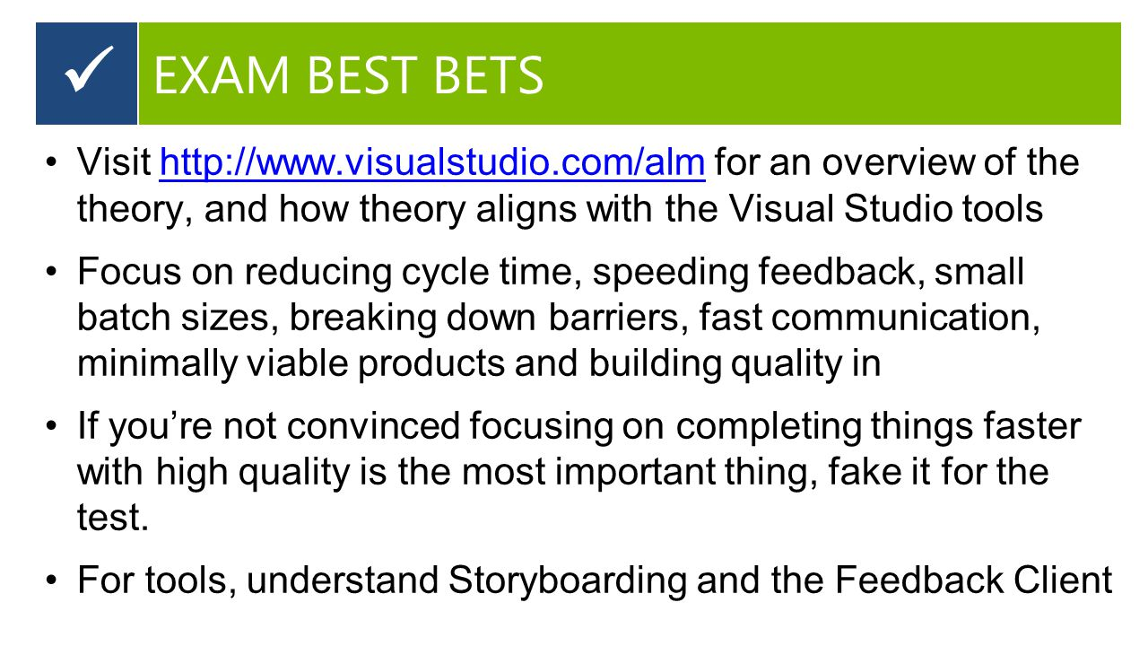 Visit http://www.visualstudio.com/alm for an overview of the theory, and how theory aligns with the Visual Studio toolshttp://www.visualstudio.com/alm Focus on reducing cycle time, speeding feedback, small batch sizes, breaking down barriers, fast communication, minimally viable products and building quality in If you're not convinced focusing on completing things faster with high quality is the most important thing, fake it for the test.