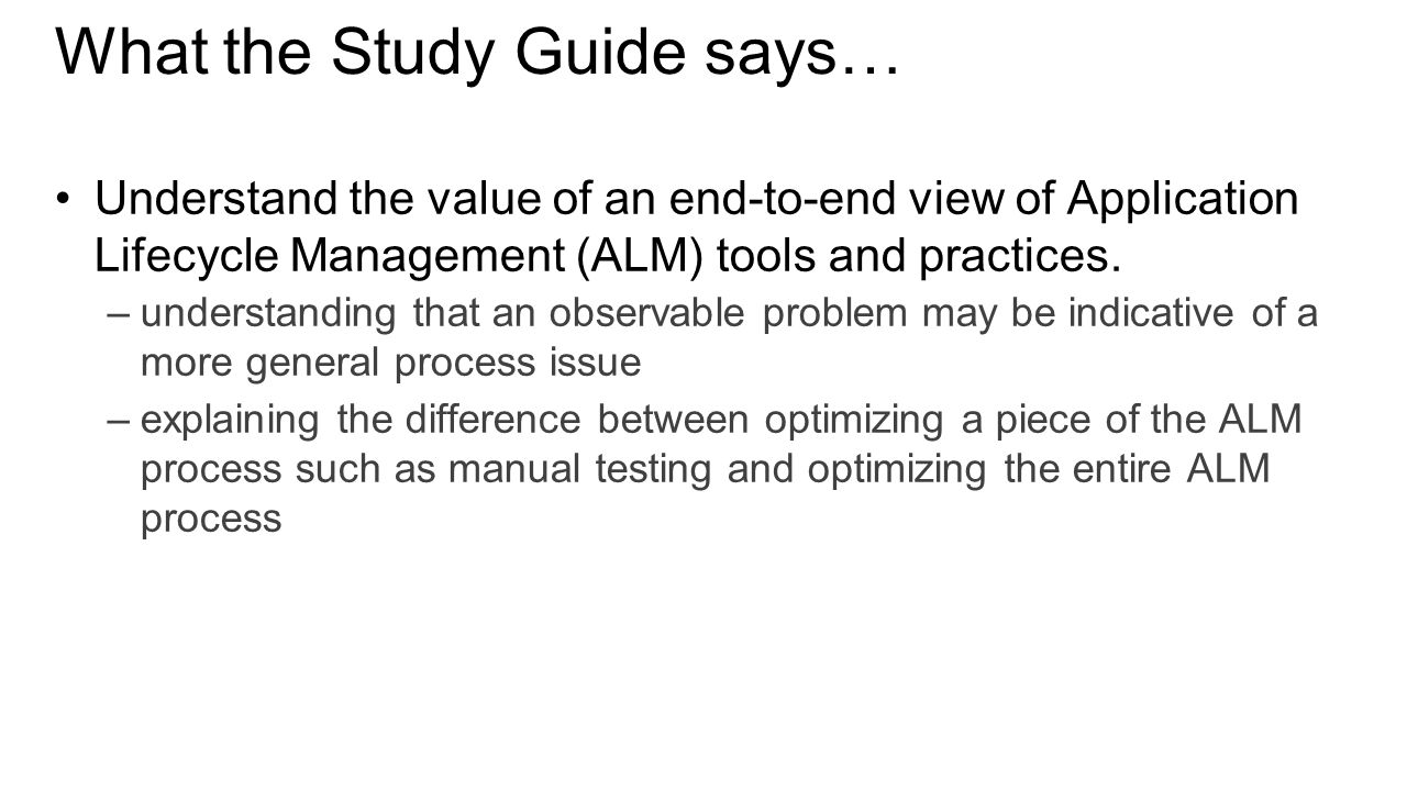What the Study Guide says… Understand the value of an end-to-end view of Application Lifecycle Management (ALM) tools and practices. –understanding th