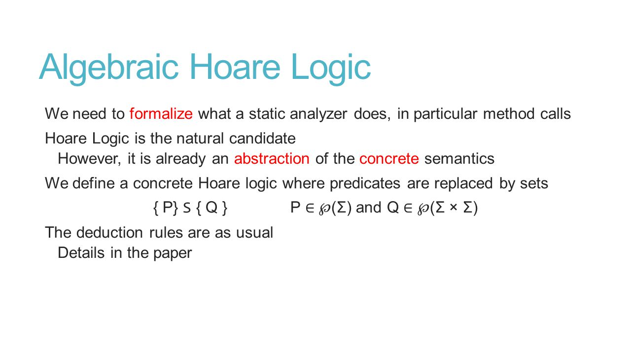 Algebraic Hoare Logic We need to formalize what a static analyzer does, in particular method calls Hoare Logic is the natural candidate However, it is already an abstraction of the concrete semantics We define a concrete Hoare logic where predicates are replaced by sets { P} S { Q } P ∈ ℘ (Σ) and Q ∈ ℘ (Σ × Σ) The deduction rules are as usual Details in the paper